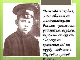 Детство Аркадия, с его обычными мальчишескими делами - реальным училищем, игр