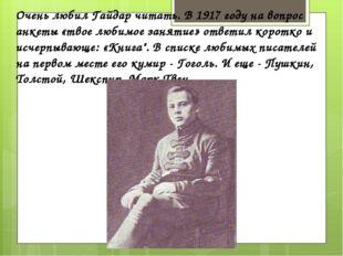 Очень любил Гайдар читать. В 1917 году на вопрос анкеты «твое любимое занятие