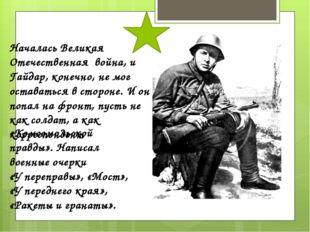 Началась Великая Отечественная война, и Гайдар, конечно, не мог оставаться в