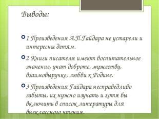 Выводы: 1 Произведения А.П.Гайдара не устарели и интересны детям. 2 Книги пи