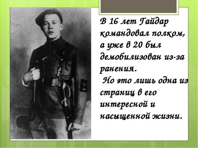 В 16 лет Гайдар командовал полком, а уже в 20 был демобилизован из-за ранения...