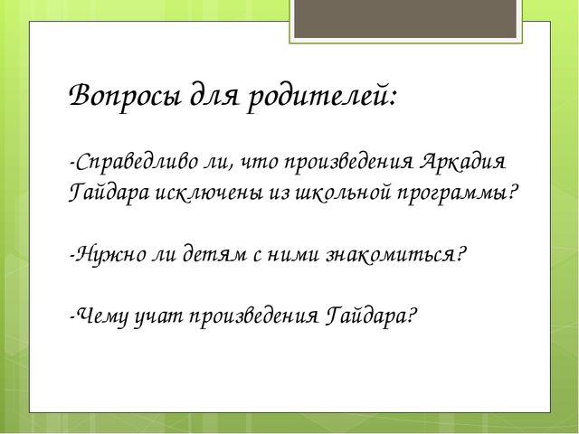 Вопросы для родителей: -Справедливо ли, что произведения Аркадия Гайдара искл...