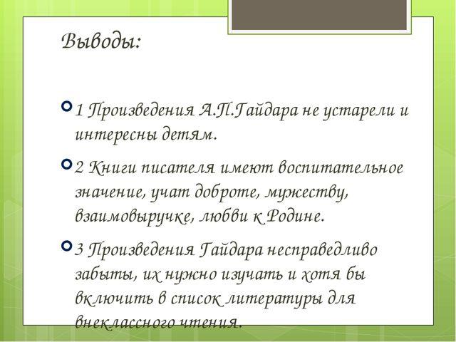 Выводы: 1 Произведения А.П.Гайдара не устарели и интересны детям. 2 Книги пи...