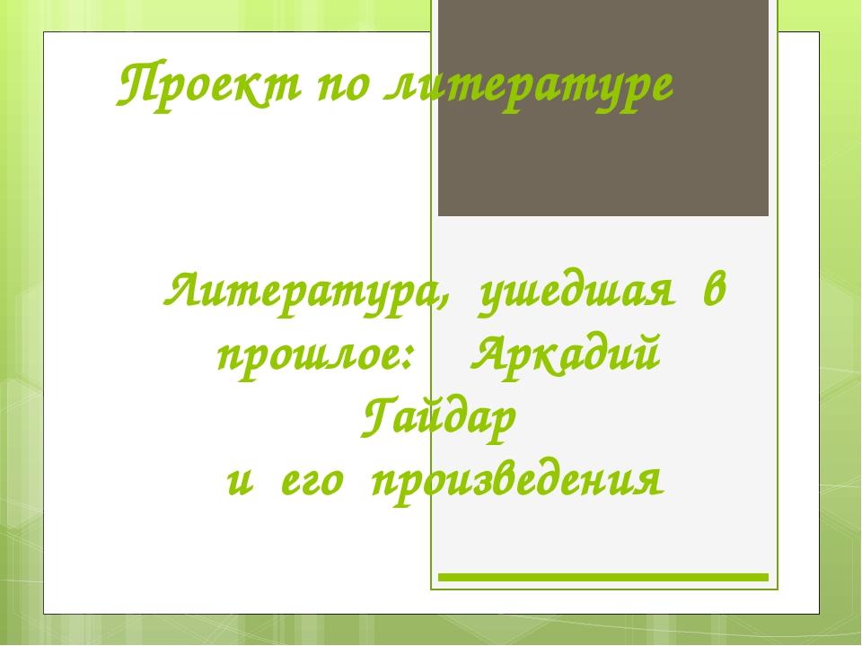 Проект по литературе Литература, ушедшая в прошлое: Аркадий Гайдар и его прои...
