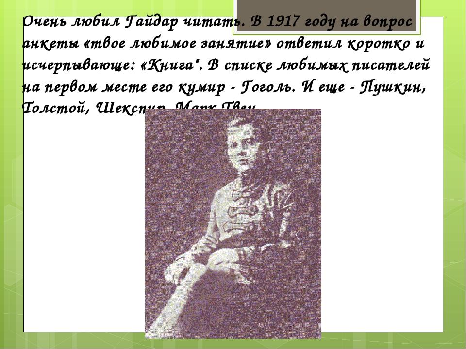 Очень любил Гайдар читать. В 1917 году на вопрос анкеты «твое любимое занятие...
