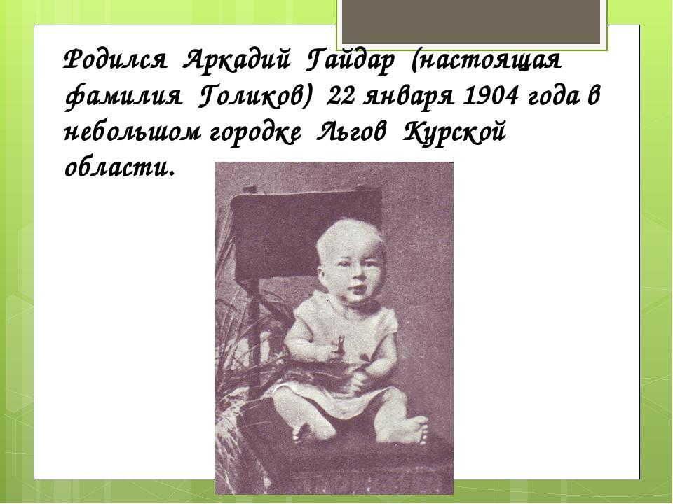 Родился Аркадий Гайдар (настоящая фамилия Голиков) 22 января 1904 года в небо...