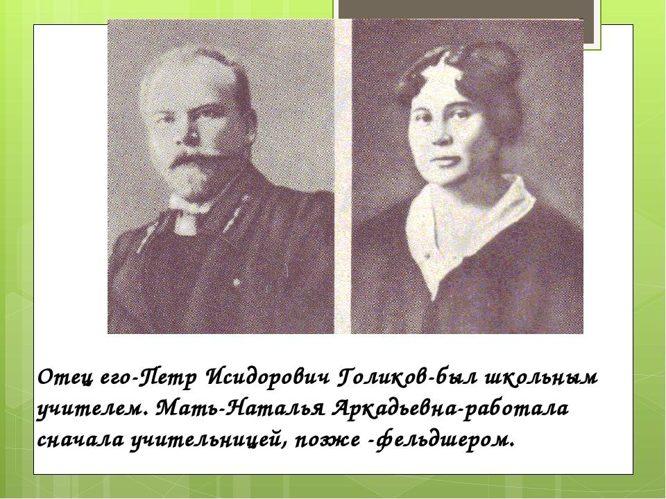 Отец его-Петр Исидорович Голиков-был школьным учителем. Мать-Наталья Аркадье...