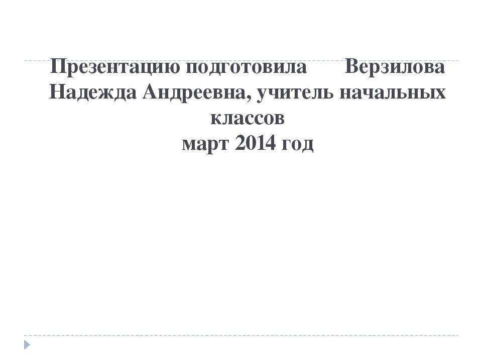 Презентацию подготовила Верзилова Надежда Андреевна, учитель начальных классо...