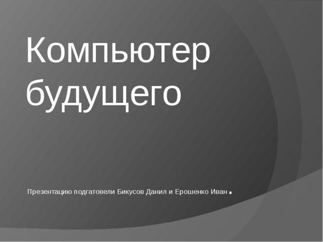 Компьютер будущего  Презентацию подгатовели Бикусов Данил и Ерошенко Иван.