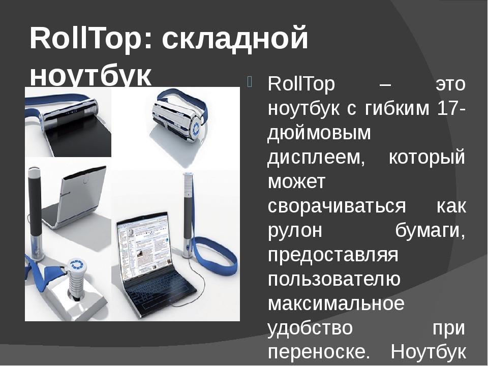 RollTop: складной ноутбук RollTop – это ноутбук с гибким 17-дюймовым дисплеем...