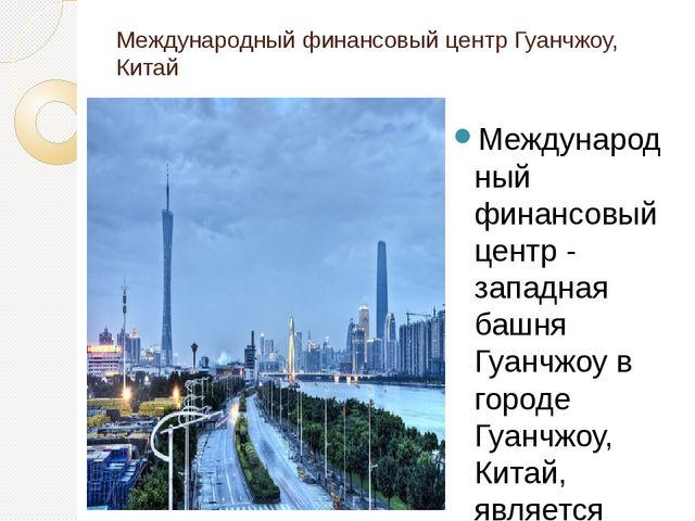 Международный финансовый центр Гуанчжоу, Китай Международный финансовый центр...