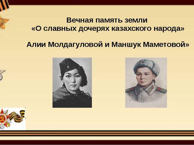 Вечная память земли «О славных дочерях казахского народа» Алии Молдагуловой и...
