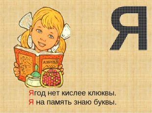 Ягод нет кислее клюквы. Я на память знаю буквы.