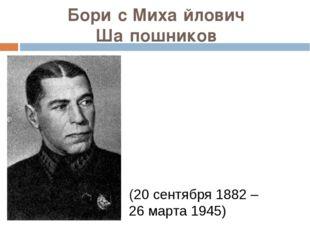 Бори́с Миха́йлович Ша́пошников (20сентября1882 – 26 марта 1945)
