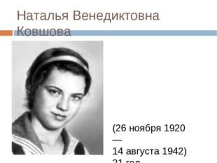 Наталья Венедиктовна Ковшова (26 ноября 1920 — 14 августа 1942) 21 год