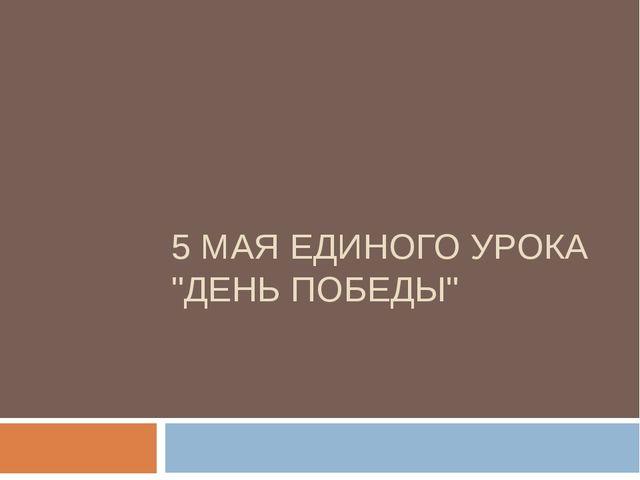"""5 МАЯ ЕДИНОГО УРОКА """"ДЕНЬ ПОБЕДЫ"""""""