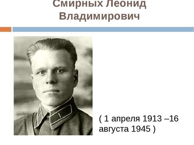 Смирных Леонид Владимирович ( 1 апреля 1913 –16 августа 1945 )