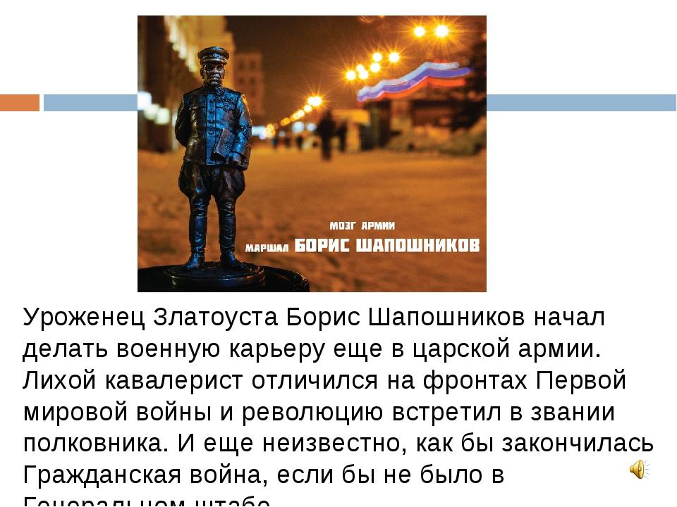 Уроженец Златоуста Борис Шапошников начал делать военную карьеру еще в царско...