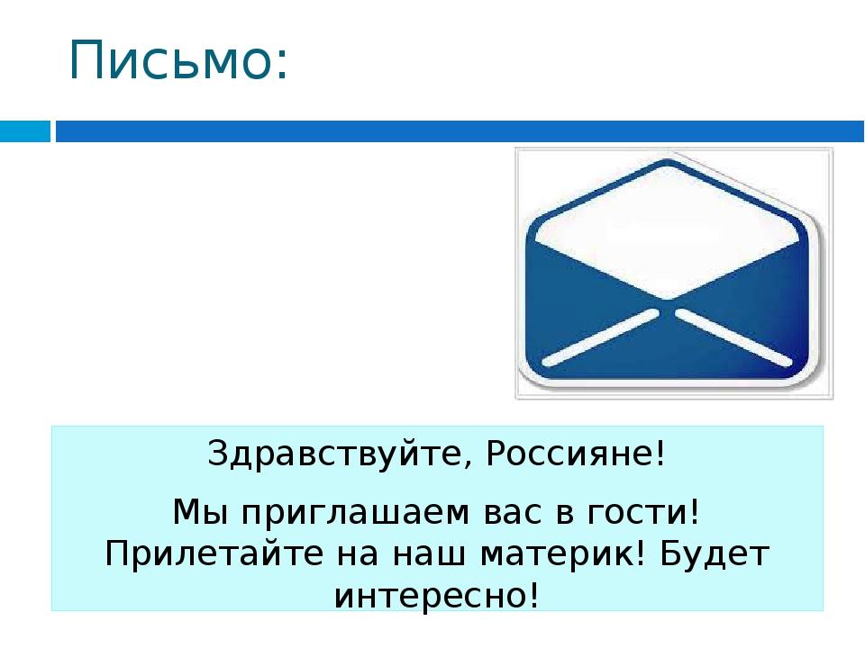 Письмо: Здравствуйте, Россияне! Мы приглашаем вас в гости! Прилетайте на наш...
