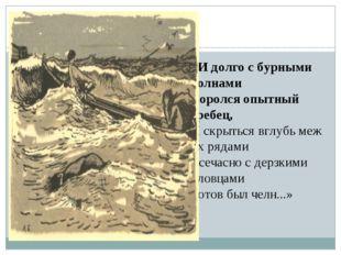 «И долго с бурными волнами Боролся опытный гребец, И скрыться вглубь меж их