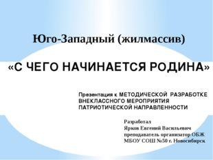 Юго-Западный (жилмассив) «С ЧЕГО НАЧИНАЕТСЯ РОДИНА» Презентация к МЕТОДИЧЕСКО
