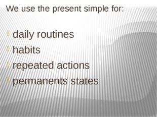 We use the present simple for: daily routines habits repeated actions permane