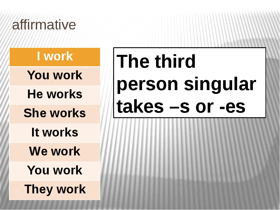 affirmative The third person singular takes –s or -es I work You work He work...