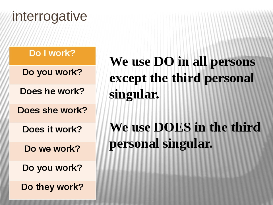 interrogative We use DO in all persons except the third personal singular. We...