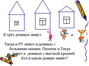 В трёх домиках живут , и Тигра и РУ живут в домиках с большими окнами. Пятачо