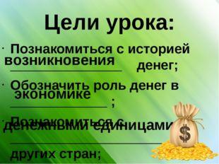 Цели урока: Познакомиться с историей _______________ денег; Обозначить роль д