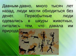 Давным-давно, много тысяч лет назад, люди могли обходиться без денег. Первоб