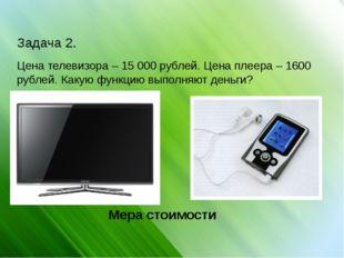 Задача 2. Цена телевизора – 15 000 рублей. Цена плеера – 1600 рублей. Какую ф