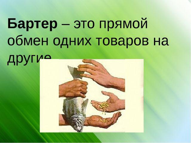 Бартер – это прямой обмен одних товаров на другие.