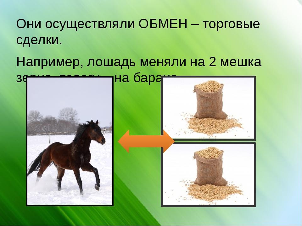 Они осуществляли ОБМЕН – торговые сделки. Например, лошадь меняли на 2 мешка...