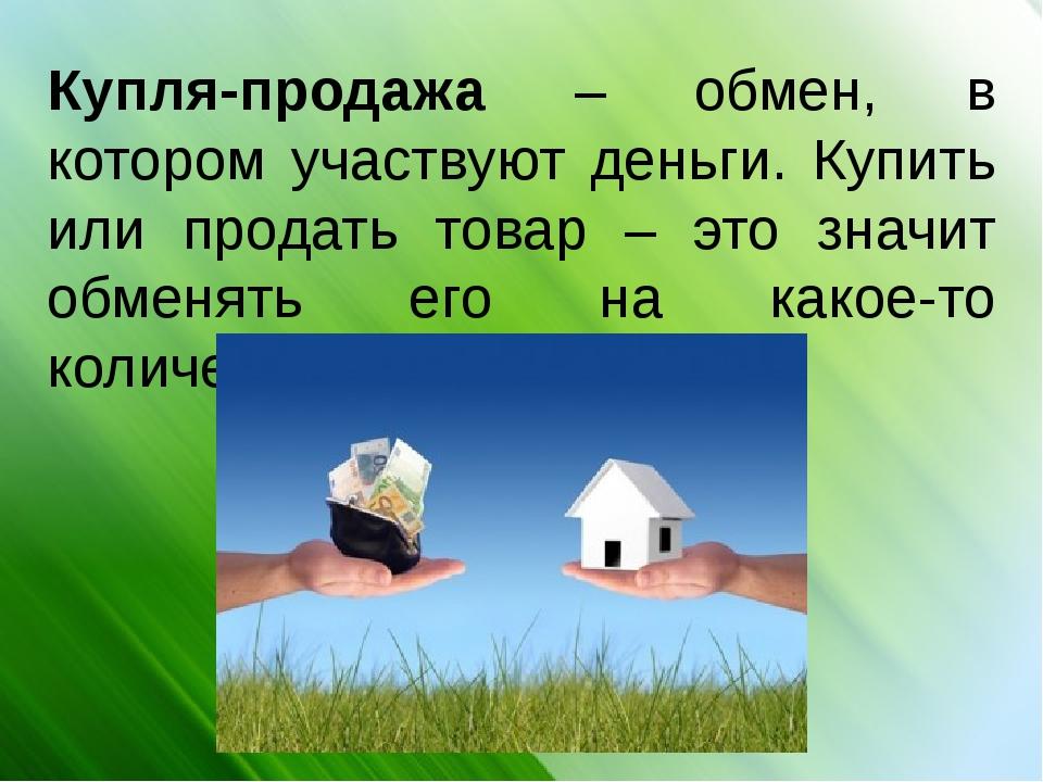 Купля-продажа – обмен, в котором участвуют деньги. Купить или продать товар...