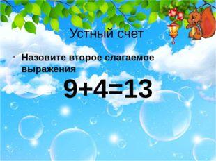 Устный счет Назовите второе слагаемое выражения 9+4=13