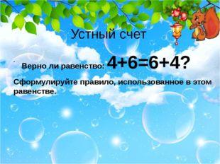 Устный счет Верно ли равенство: 4+6=6+4? Сформулируйте правило, использованно
