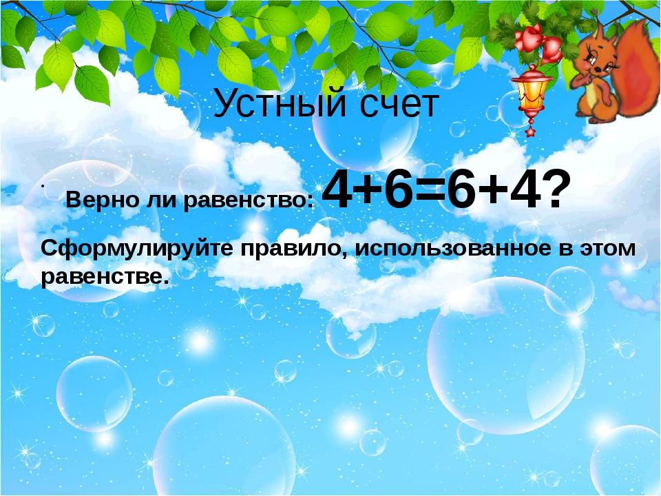 Устный счет Верно ли равенство: 4+6=6+4? Сформулируйте правило, использованно...