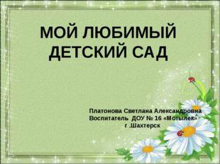 МОЙ ЛЮБИМЫЙ ДЕТСКИЙ САД Платонова Светлана Александровна Воспитатель ДОУ № 1
