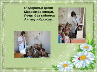 О здоровье деток Медсестра следит, Лечит без таблеток Ангину и бронхит.