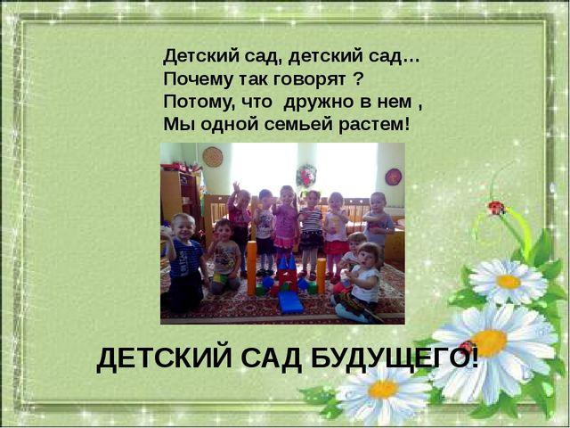 Детский сад, детский сад… Почему так говорят ? Потому, что дружно в нем , Мы...