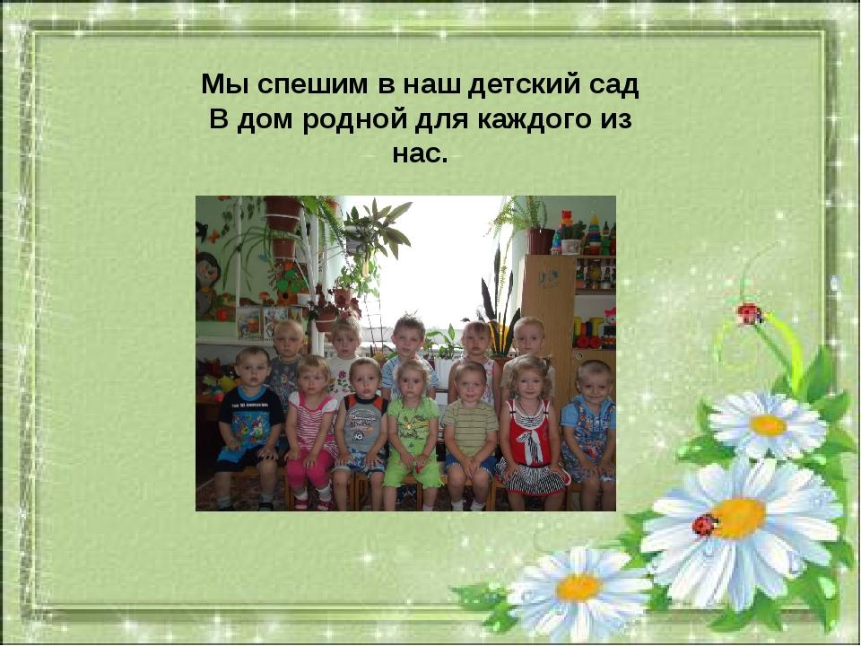 Мы спешим в наш детский сад В дом родной для каждого из нас.