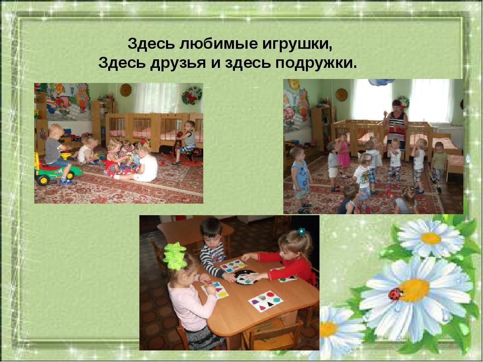Здесь любимые игрушки, Здесь друзья и здесь подружки.