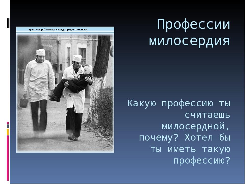 Профессии милосердия Какую профессию ты считаешь милосердной, почему? Хотел б...