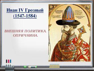 Иван IV Грозный (1547-1584) ВНЕШНЯЯ ПОЛИТИКА. ОПРИЧНИНА.