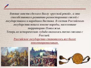 Взятие ханств сделало Волгу «русской рекой», а это способствовало развитию ра