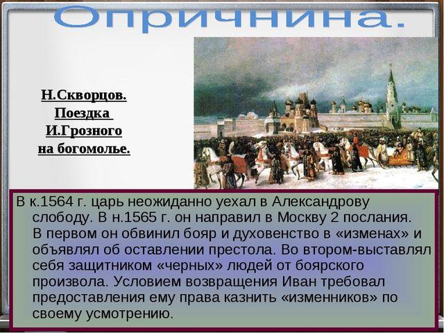 В к.1564 г. царь неожиданно уехал в Александрову слободу. В н.1565 г. он напр...