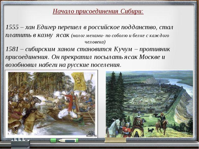 Начало присоединения Сибири: 1555 – хан Едигер перешел в российское подданств...