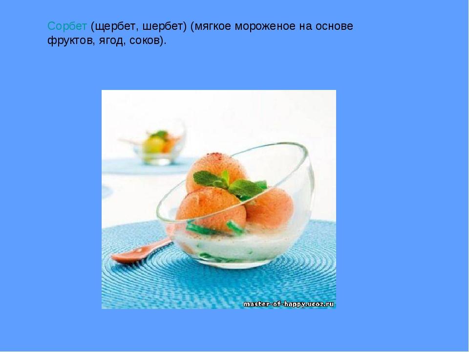 Сорбет(щербет, шербет) (мягкое мороженое на основе фруктов, ягод, соков).