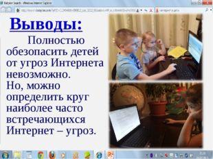 Выводы: Полностью обезопасить детей от угроз Интернета невозможно. Но, можно